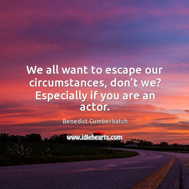 Image, We all want to escape our circumstances, don't we? especially if you are an actor.