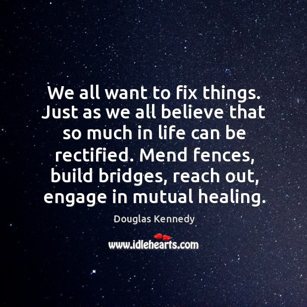 We all want to fix things. Just as we all believe that Douglas Kennedy Picture Quote