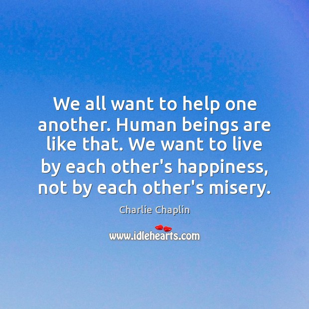 We All Want To Help One Another Human Beings Are Like That