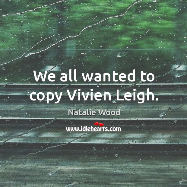 We all wanted to copy vivien leigh. Natalie Wood Picture Quote