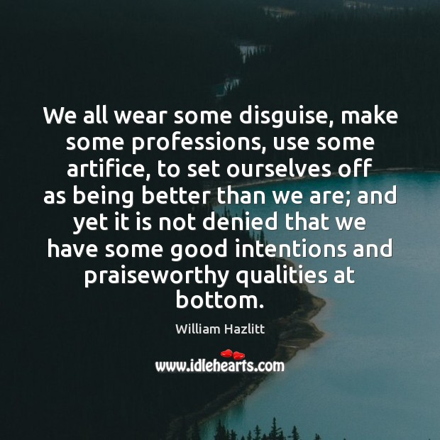 We all wear some disguise, make some professions, use some artifice, to Good Intentions Quotes Image
