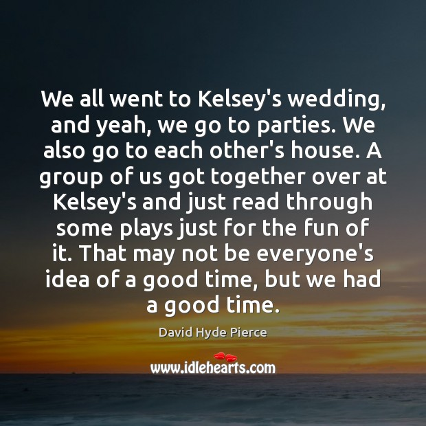 We all went to Kelsey's wedding, and yeah, we go to parties. David Hyde Pierce Picture Quote