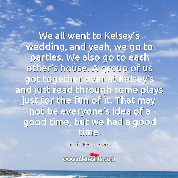 We all went to kelsey's wedding, and yeah, we go to parties. We also go to each other's house. David Hyde Pierce Picture Quote