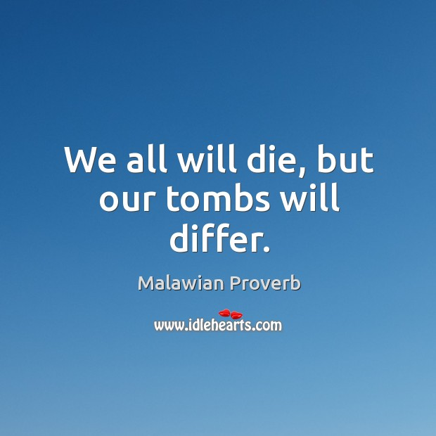 We all will die, but our tombs will differ. Malawian Proverbs Image