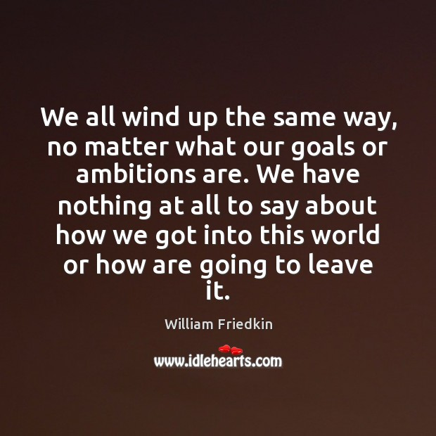 We all wind up the same way, no matter what our goals William Friedkin Picture Quote