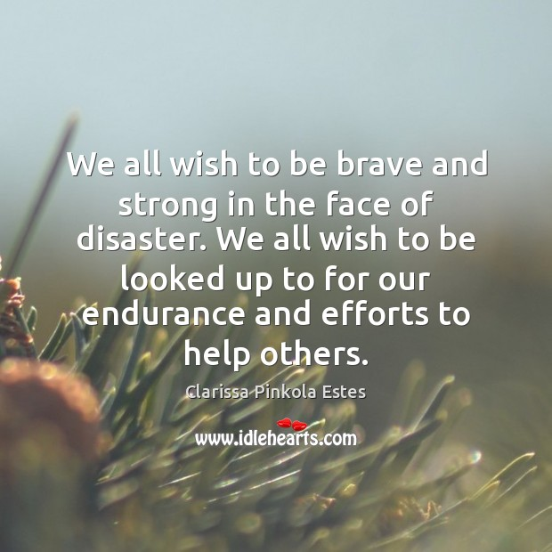 We all wish to be brave and strong in the face of Clarissa Pinkola Estes Picture Quote