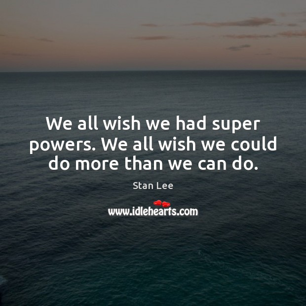We all wish we had super powers. We all wish we could do more than we can do. Stan Lee Picture Quote