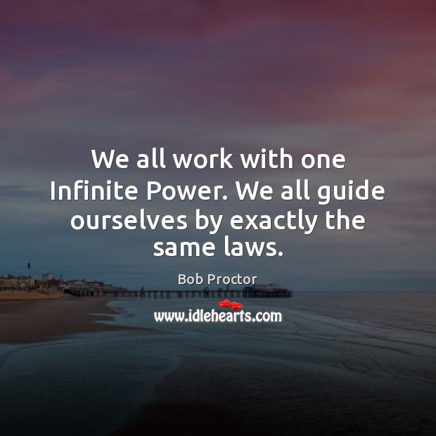 We all work with one Infinite Power. We all guide ourselves by exactly the same laws. Bob Proctor Picture Quote