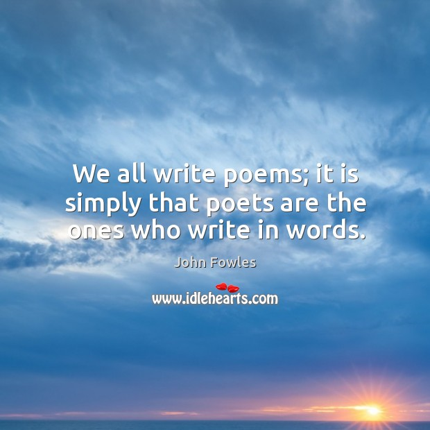 We all write poems; it is simply that poets are the ones who write in words. Image