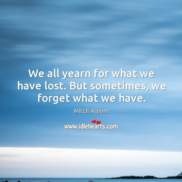 We all yearn for what we have lost. But sometimes, we forget what we have. Mitch Albom Picture Quote