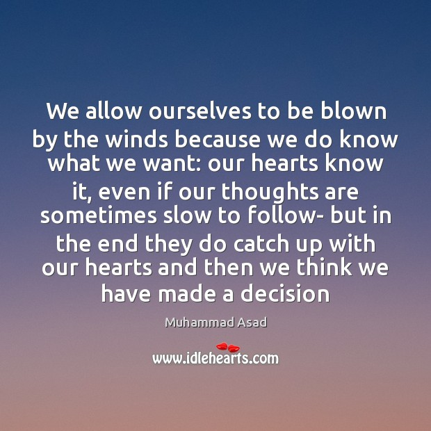 We allow ourselves to be blown by the winds because we do Muhammad Asad Picture Quote