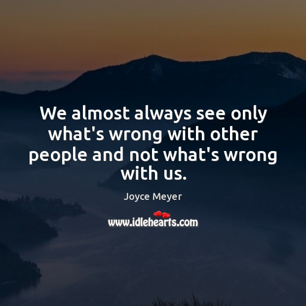 Image, We almost always see only what's wrong with other people and not what's wrong with us.