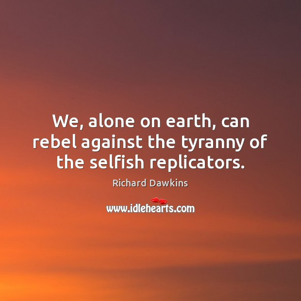 We, alone on earth, can rebel against the tyranny of the selfish replicators. Image