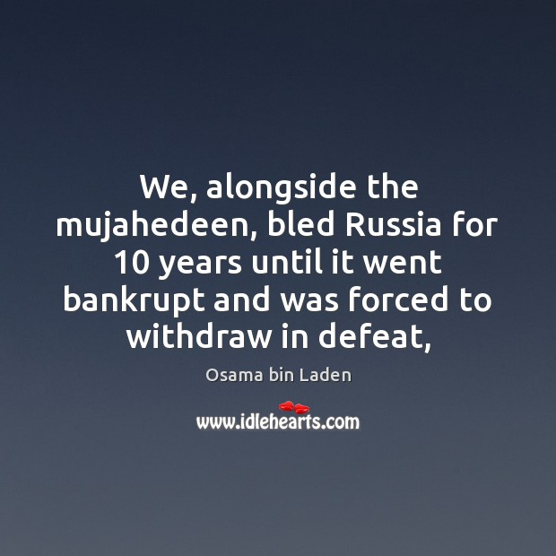 We, alongside the mujahedeen, bled Russia for 10 years until it went bankrupt Image