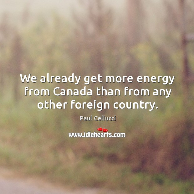 We already get more energy from canada than from any other foreign country. Image