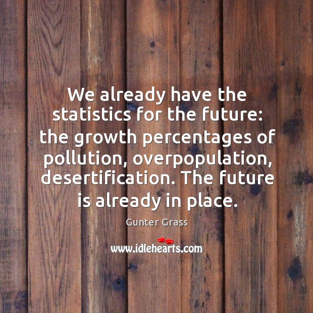 We already have the statistics for the future: the growth percentages of Gunter Grass Picture Quote