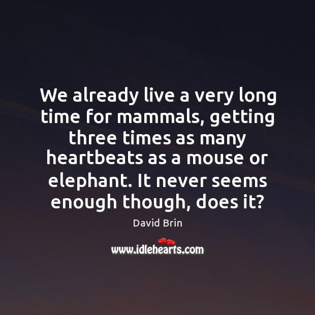 We already live a very long time for mammals, getting three times Image