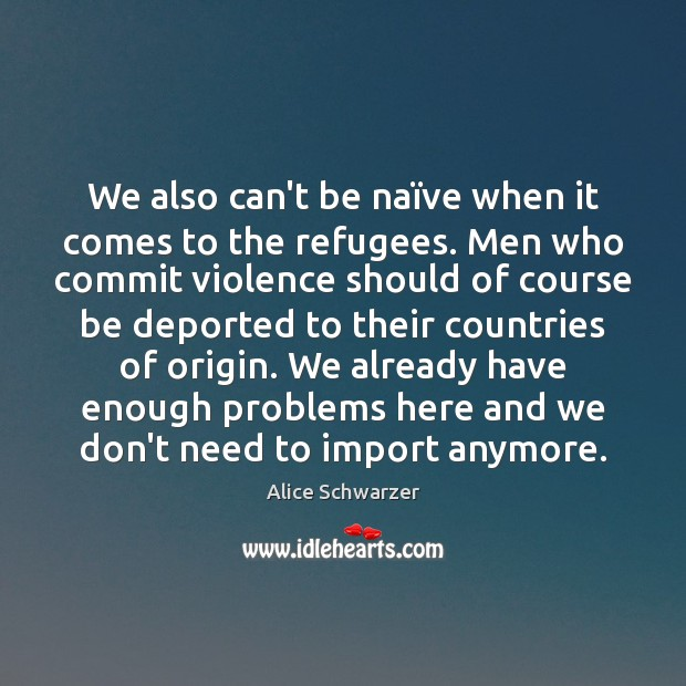 We also can't be naïve when it comes to the refugees. Image