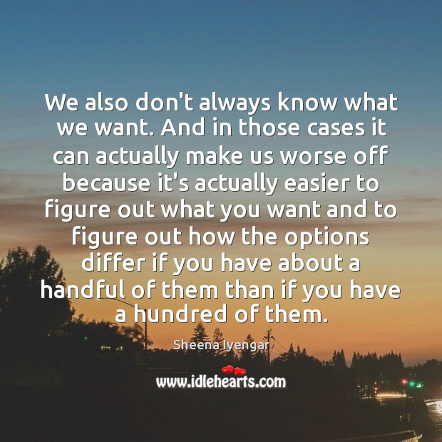 We also don't always know what we want. And in those cases Sheena Iyengar Picture Quote