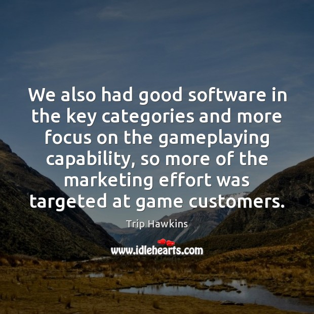 We also had good software in the key categories and more focus Trip Hawkins Picture Quote