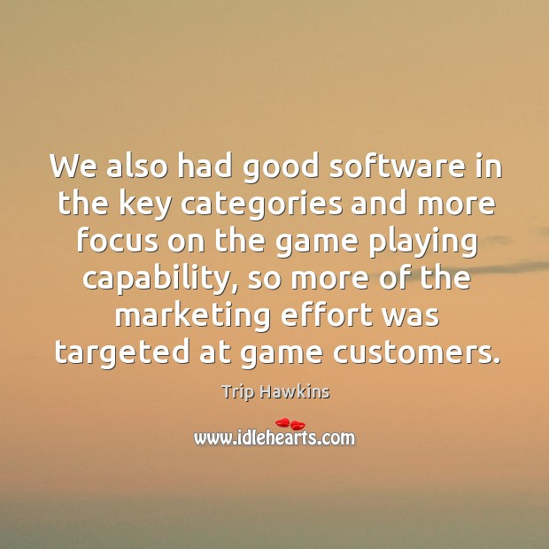 We also had good software in the key categories and more focus on the game playing capability Trip Hawkins Picture Quote