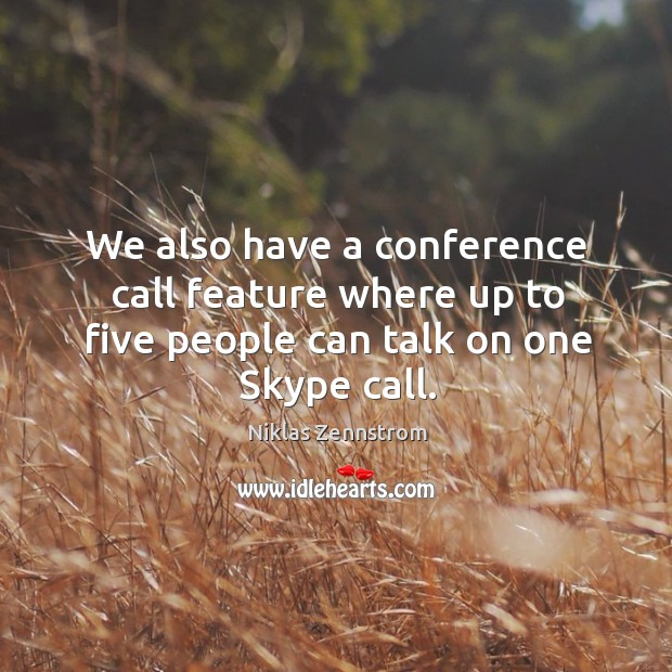 We also have a conference call feature where up to five people can talk on one skype call. Image