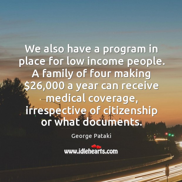 We also have a program in place for low income people. George Pataki Picture Quote