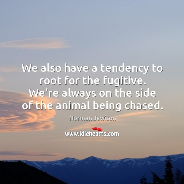Image, We also have a tendency to root for the fugitive. We're always on the side of the animal being chased.
