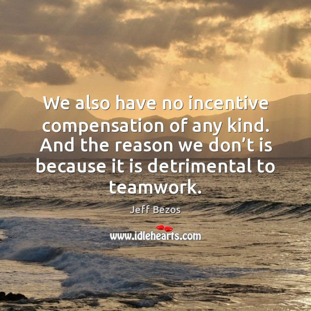 We also have no incentive compensation of any kind. And the reason Teamwork Quotes Image
