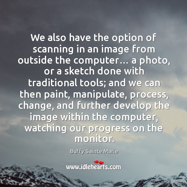 We also have the option of scanning in an image from outside the computer… a photo Image