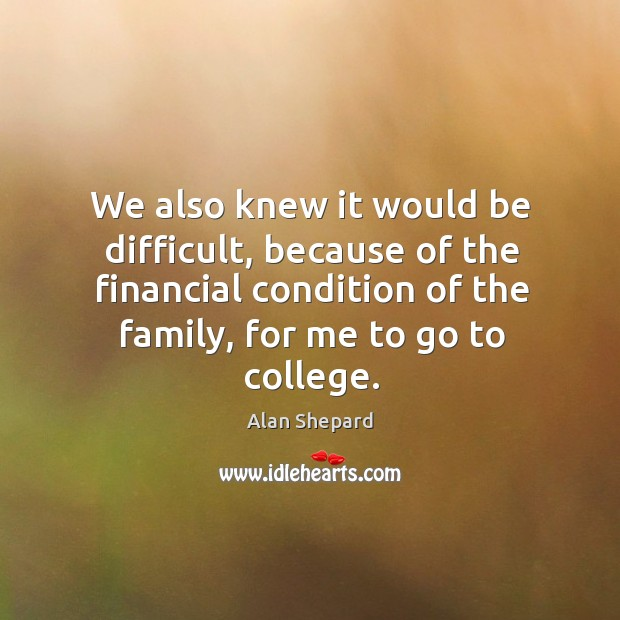 We also knew it would be difficult, because of the financial condition of the family, for me to go to college. Image