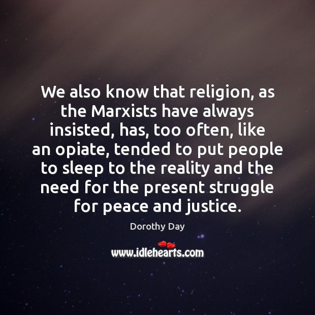 We also know that religion, as the Marxists have always insisted, has, Dorothy Day Picture Quote