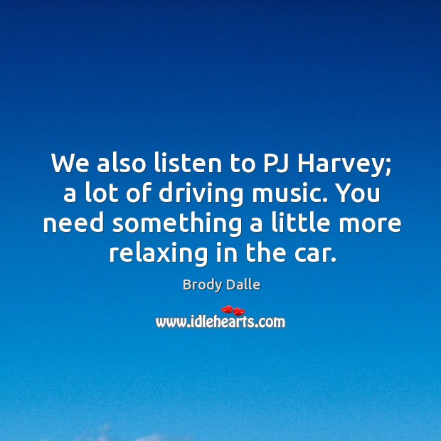 Image, We also listen to pj harvey; a lot of driving music. You need something a little more relaxing in the car.