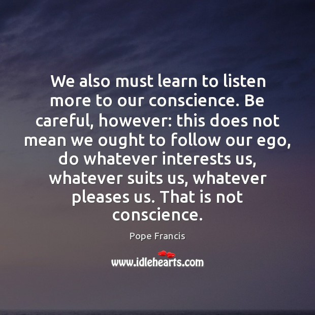 We also must learn to listen more to our conscience. Be careful, Image