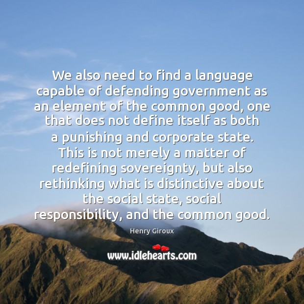 We also need to find a language capable of defending government as Social Responsibility Quotes Image