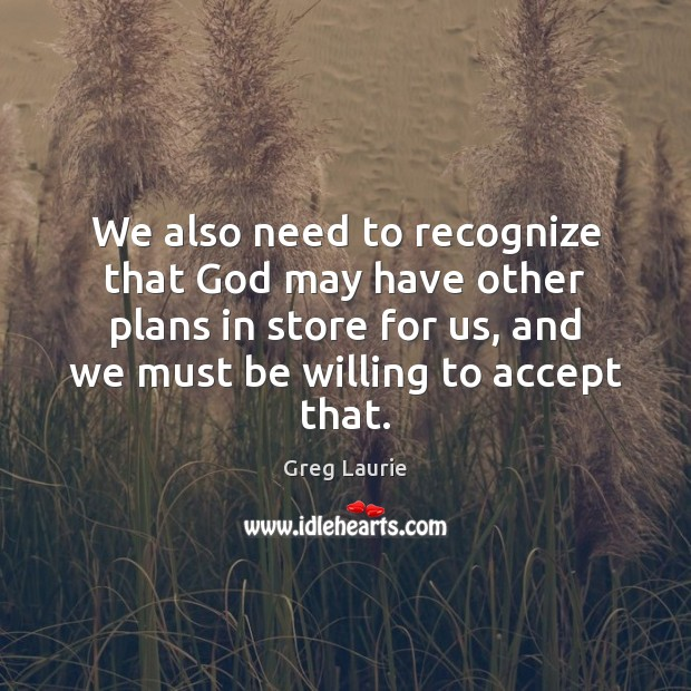 We also need to recognize that God may have other plans in Greg Laurie Picture Quote