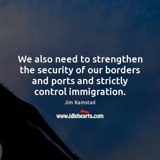 We also need to strengthen the security of our borders and ports Jim Ramstad Picture Quote