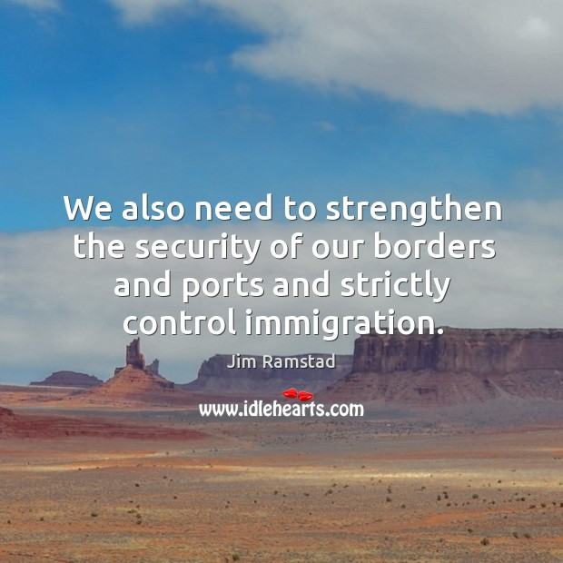 We also need to strengthen the security of our borders and ports and strictly control immigration. Jim Ramstad Picture Quote