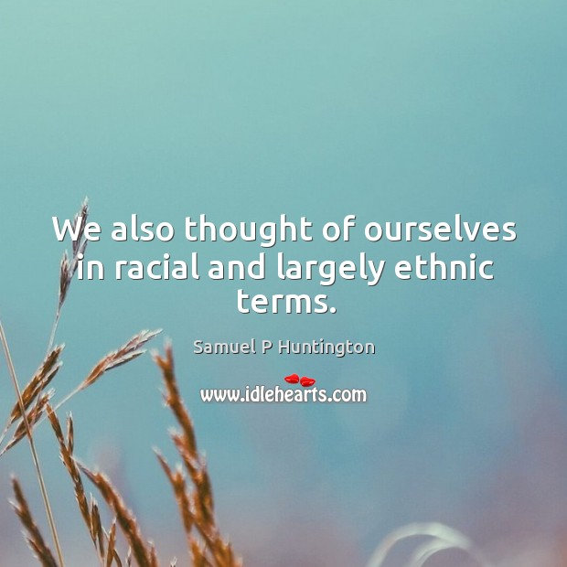 We also thought of ourselves in racial and largely ethnic terms. Samuel P Huntington Picture Quote