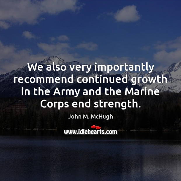 We also very importantly recommend continued growth in the Army and the John M. McHugh Picture Quote