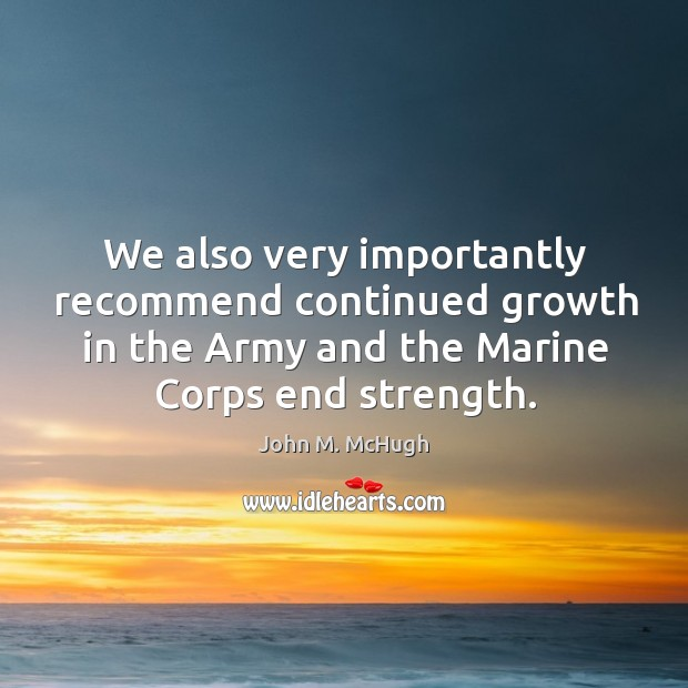 We also very importantly recommend continued growth in the army and the marine corps end strength. Image