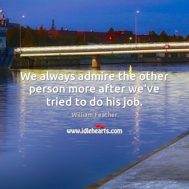 We always admire the other person more after we've tried to do his job. William Feather Picture Quote