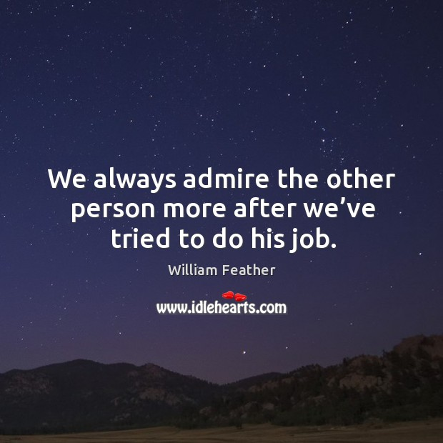 We always admire the other person more after we've tried to do his job. Image