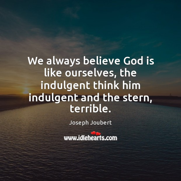 Image, We always believe God is like ourselves, the indulgent think him indulgent