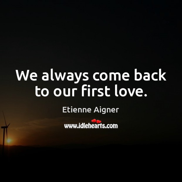 We always come back to our first love. Image