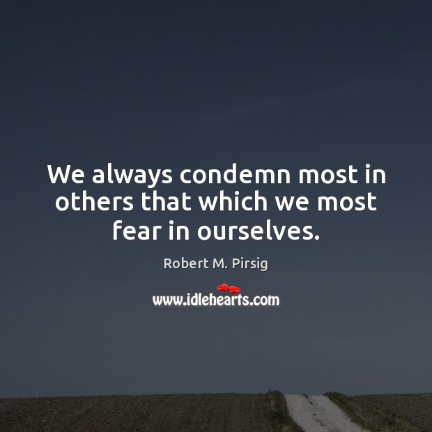 Image, We always condemn most in others that which we most fear in ourselves.