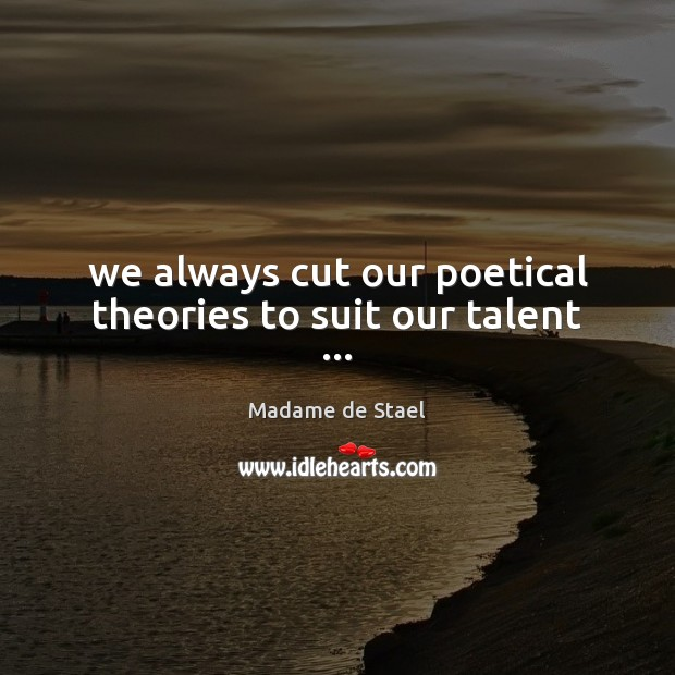We always cut our poetical theories to suit our talent … Madame de Stael Picture Quote