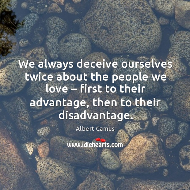 We always deceive ourselves twice about the people we love – first to their advantage, then to their disadvantage. Image
