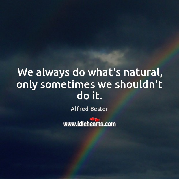 We always do what's natural, only sometimes we shouldn't do it. Alfred Bester Picture Quote