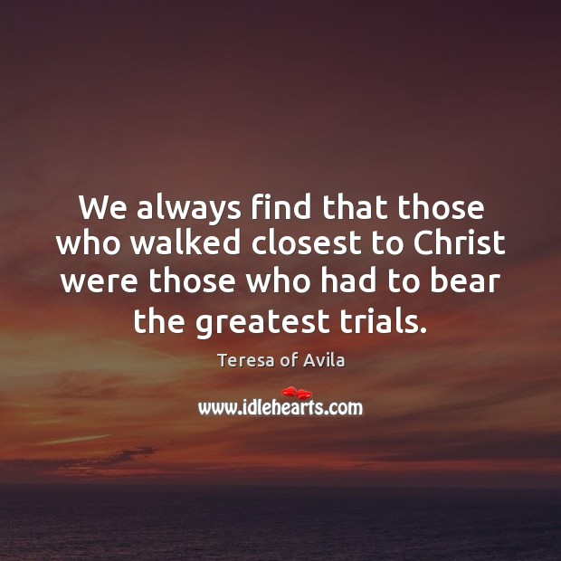 We always find that those who walked closest to Christ were those Teresa of Avila Picture Quote